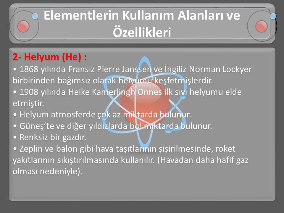 2- Helyum (He) : • 1868 yılında Fransız Pierre Janssen ve İngiliz Norman Lockyer birbirinden bağımsız olarak helyumu keşfetmişlerdir. • 1908 yılında H
