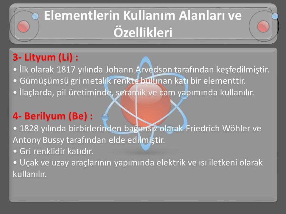 3- Lityum (Li) : • İlk olarak 1817 yılında Johann Arvedson tarafından keşfedilmiştir. • Gümüşümsü gri metalik renkte bulunan katı bir elementtir. • İl