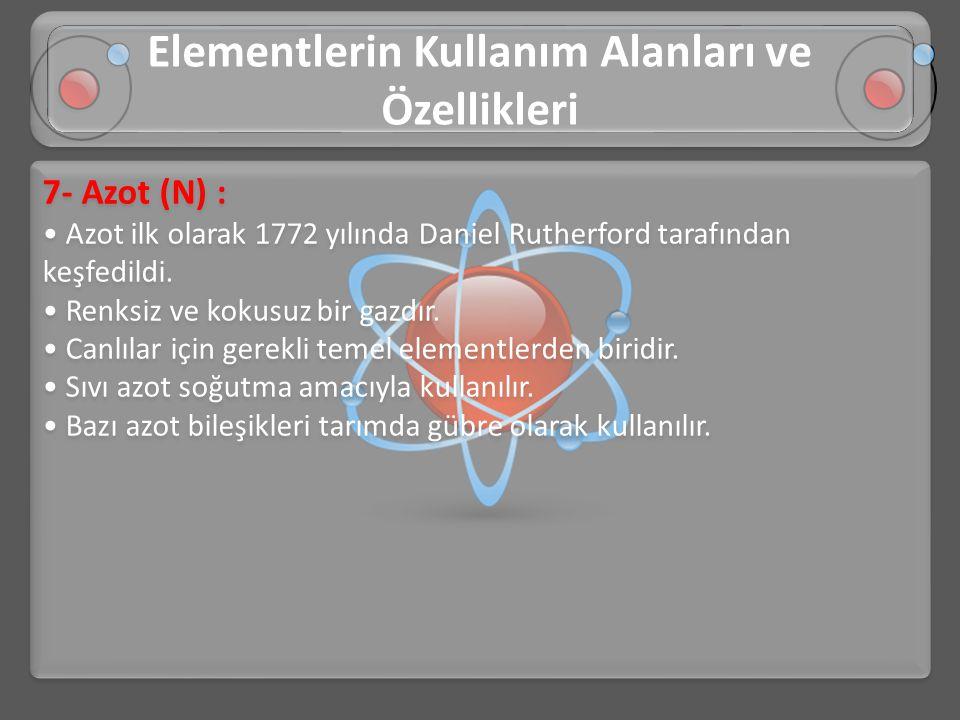 7- Azot (N) : • Azot ilk olarak 1772 yılında Daniel Rutherford tarafından keşfedildi. • Renksiz ve kokusuz bir gazdır. • Canlılar için gerekli temel e