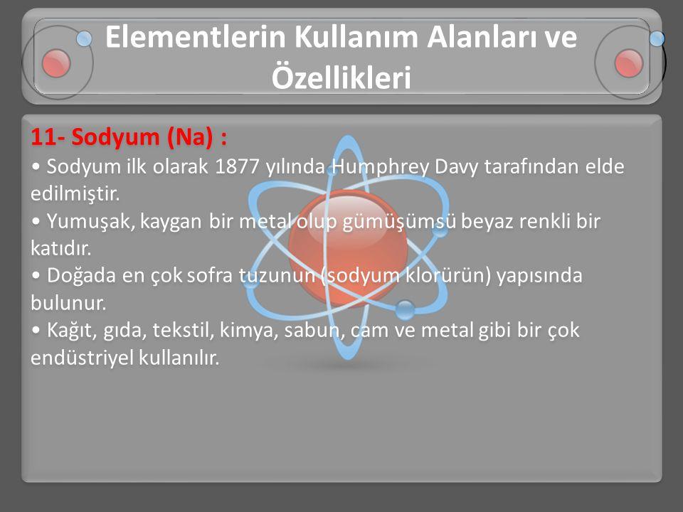 11- Sodyum (Na) : • Sodyum ilk olarak 1877 yılında Humphrey Davy tarafından elde edilmiştir. • Yumuşak, kaygan bir metal olup gümüşümsü beyaz renkli b