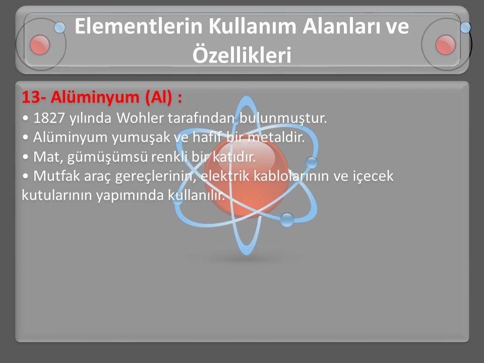 13- Alüminyum (Al) : • 1827 yılında Wohler tarafından bulunmuştur. • Alüminyum yumuşak ve hafif bir metaldir. • Mat, gümüşümsü renkli bir katıdır. • M