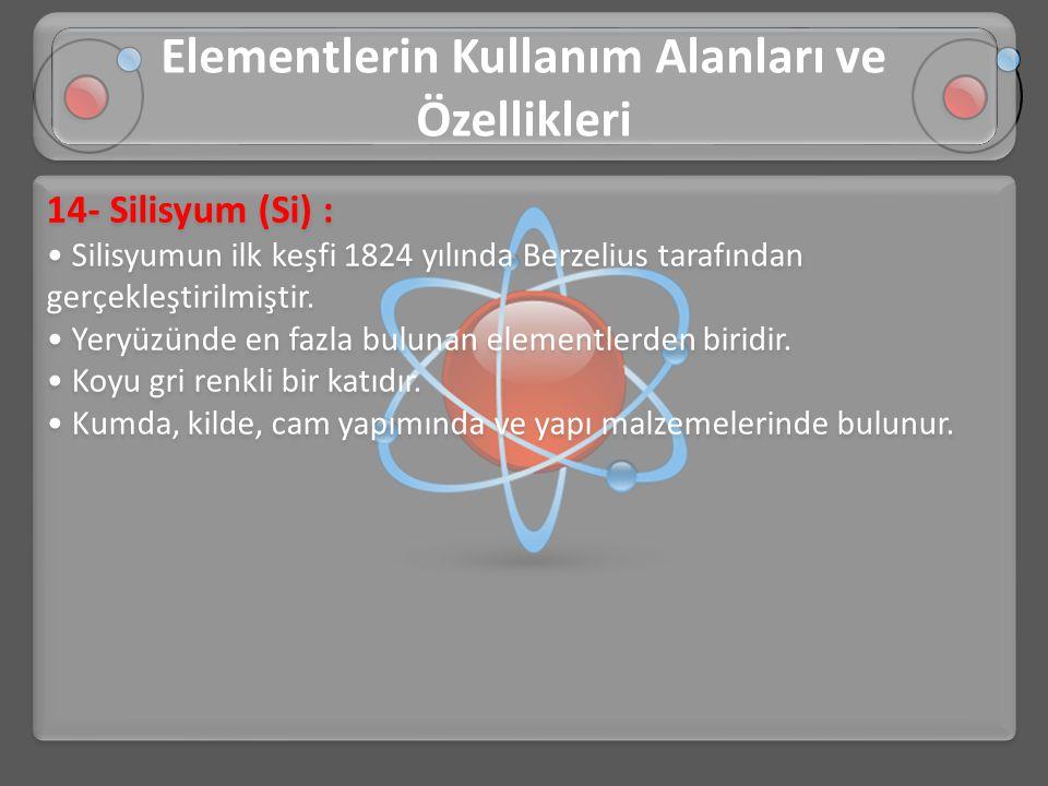 14- Silisyum (Si) : • Silisyumun ilk keşfi 1824 yılında Berzelius tarafından gerçekleştirilmiştir. • Yeryüzünde en fazla bulunan elementlerden biridir