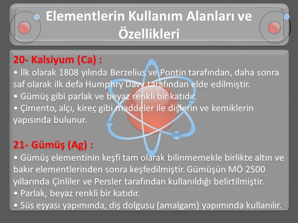 20- Kalsiyum (Ca) : • İlk olarak 1808 yılında Berzelius ve Pontin tarafından, daha sonra saf olarak ilk defa Humphry Davy tarafından elde edilmiştir.