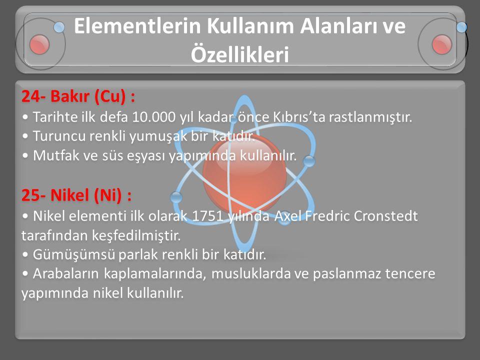 24- Bakır (Cu) : • Tarihte ilk defa 10.000 yıl kadar önce Kıbrıs'ta rastlanmıştır. • Turuncu renkli yumuşak bir katıdır. • Mutfak ve süs eşyası yapımı