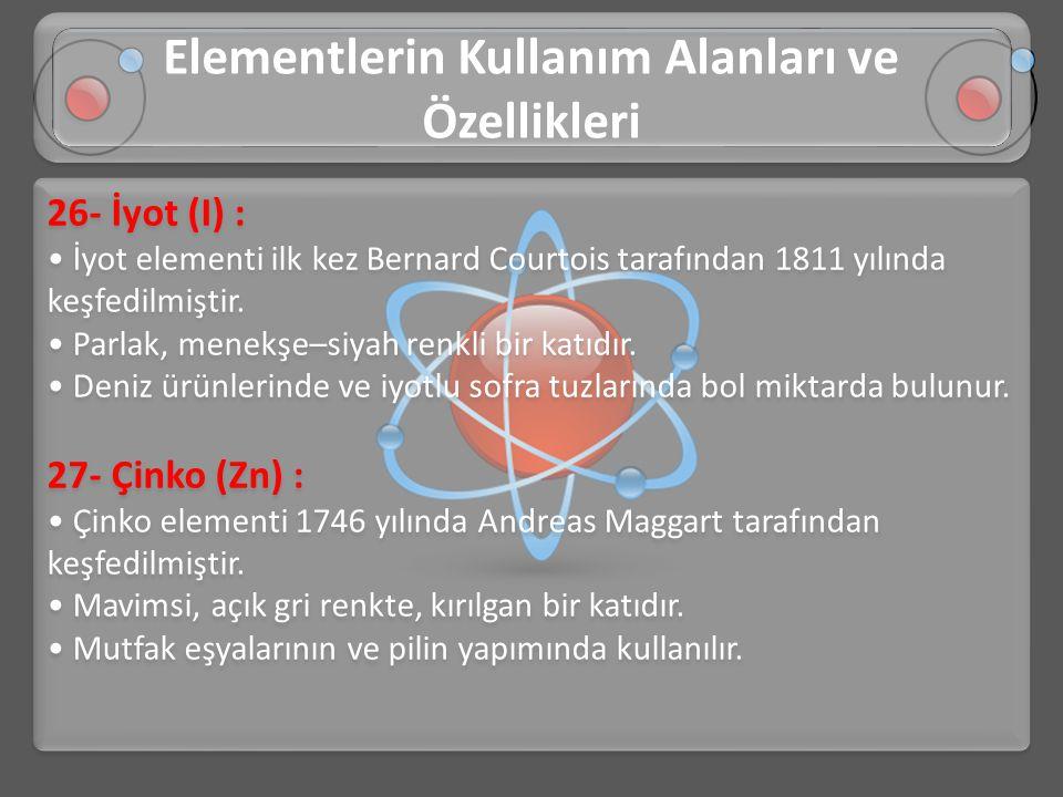 26- İyot (I) : • İyot elementi ilk kez Bernard Courtois tarafından 1811 yılında keşfedilmiştir. • Parlak, menekşe–siyah renkli bir katıdır. • Deniz ür