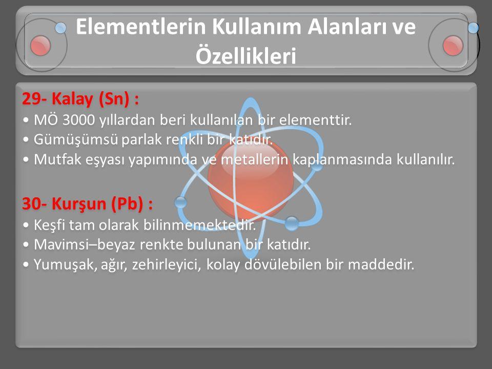 29- Kalay (Sn) : • MÖ 3000 yıllardan beri kullanılan bir elementtir. • Gümüşümsü parlak renkli bir katıdır. • Mutfak eşyası yapımında ve metallerin ka