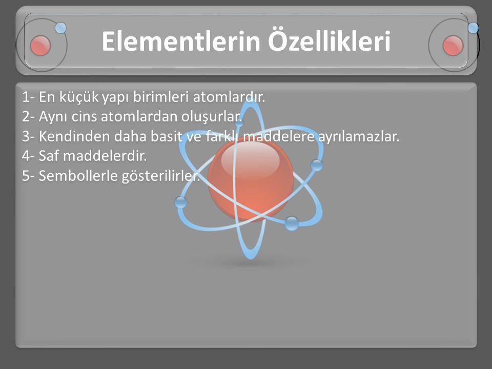 1- En küçük yapı birimleri atomlardır. 2- Aynı cins atomlardan oluşurlar. 3- Kendinden daha basit ve farklı maddelere ayrılamazlar. 4- Saf maddelerdir