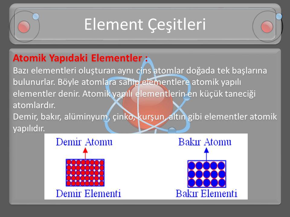 Atomik Yapıdaki Elementler : Bazı elementleri oluşturan aynı cins atomlar doğada tek başlarına bulunurlar. Böyle atomlara sahip elementlere atomik yap