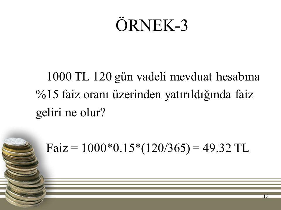 13 ÖRNEK-3 1000 TL 120 gün vadeli mevduat hesabına %15 faiz oranı üzerinden yatırıldığında faiz geliri ne olur? Faiz = 1000*0.15*(120/365) = 49.32 TL