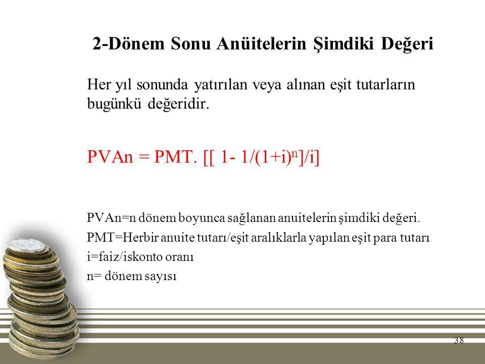 38 2-Dönem Sonu Anüitelerin Şimdiki Değeri Her yıl sonunda yatırılan veya alınan eşit tutarların bugünkü değeridir. PVAn = PMT. [[ 1- 1/(1+i) n ]/i] P