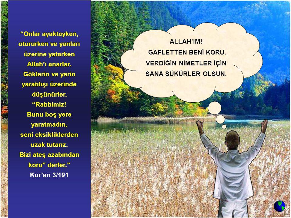 """""""Onlar ayaktayken, otururken ve yanları üzerine yatarken Allah'ı anarlar. Göklerin ve yerin yaratılışı üzerinde düşünürler. """"Rabbimiz! Bunu boş yere y"""