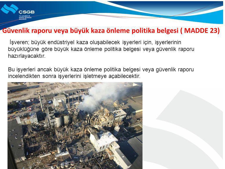 Güvenlik raporu veya büyük kaza önleme politika belgesi ( MADDE 23) İşveren; büyük endüstriyel kaza oluşabilecek işyerleri için, işyerlerinin büyüklüğ