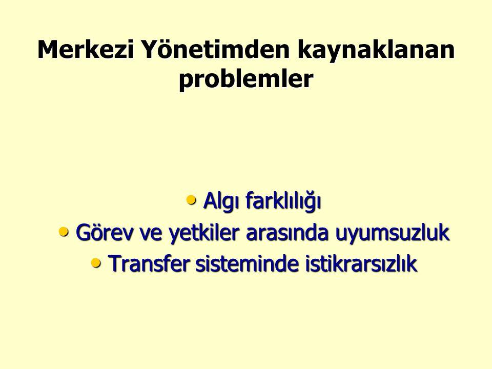 Merkezi Yönetimden kaynaklanan problemler • Algı farklılığı • Görev ve yetkiler arasında uyumsuzluk • Transfer sisteminde istikrarsızlık