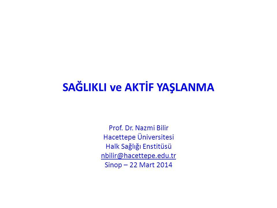 SAĞLIKLI ve AKTİF YAŞLANMA Prof. Dr. Nazmi Bilir Hacettepe Üniversitesi Halk Sağlığı Enstitüsü nbilir@hacettepe.edu.tr Sinop – 22 Mart 2014