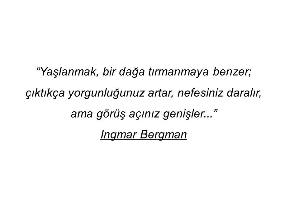 """""""Yaşlanmak, bir dağa tırmanmaya benzer; çıktıkça yorgunluğunuz artar, nefesiniz daralır, ama görüş açınız genişler..."""" Ingmar Bergman"""