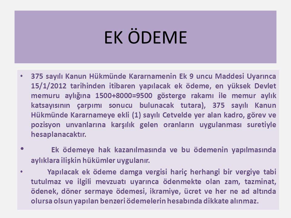 EK ÖDEME • 375 sayılı Kanun Hükmünde Kararnamenin Ek 9 uncu Maddesi Uyarınca 15/1/2012 tarihinden itibaren yapılacak ek ödeme, en yüksek Devlet memuru