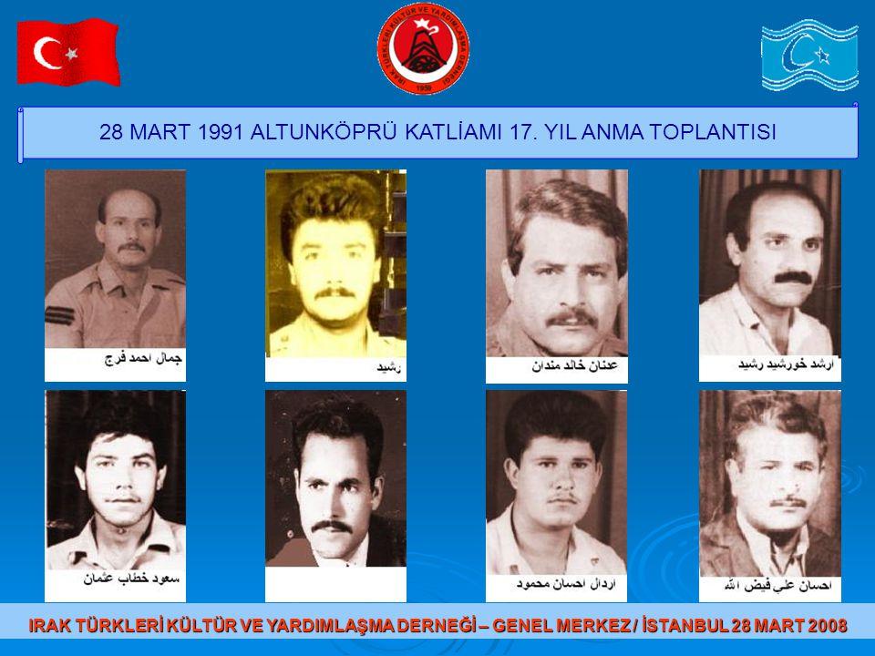 28 MART 1991 ALTUNKÖPRÜ KATLİAMI 17. YIL ANMA TOPLANTISI IRAK TÜRKLERİ KÜLTÜR VE YARDIMLAŞMA DERNEĞİ – GENEL MERKEZ / İSTANBUL 28 MART 2008 83-Hesip M
