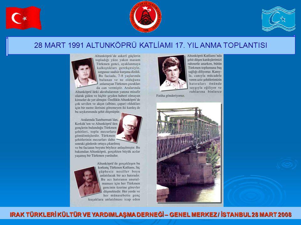 28 MART 1991 ALTUNKÖPRÜ KATLİAMI 17. YIL ANMA TOPLANTISI IRAK TÜRKLERİ KÜLTÜR VE YARDIMLAŞMA DERNEĞİ – GENEL MERKEZ / İSTANBUL 28 MART 2008
