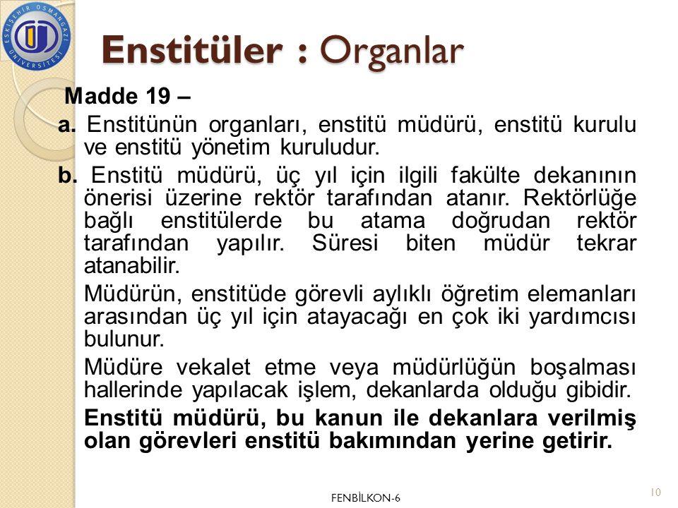 Enstitüler : Organlar Madde 19 – a. Enstitünün organları, enstitü müdürü, enstitü kurulu ve enstitü yönetim kuruludur. b. Enstitü müdürü, üç yıl için