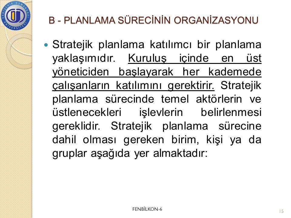 B - PLANLAMA SÜRECİNİN ORGANİZASYONU  Stratejik planlama katılımcı bir planlama yaklaşımıdır. Kuruluş içinde en üst yöneticiden başlayarak her kademe