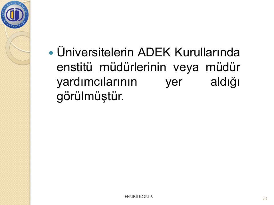  Üniversitelerin ADEK Kurullarında enstitü müdürlerinin veya müdür yardımcılarının yer aldığı görülmüştür. FENB İ LKON-6 23