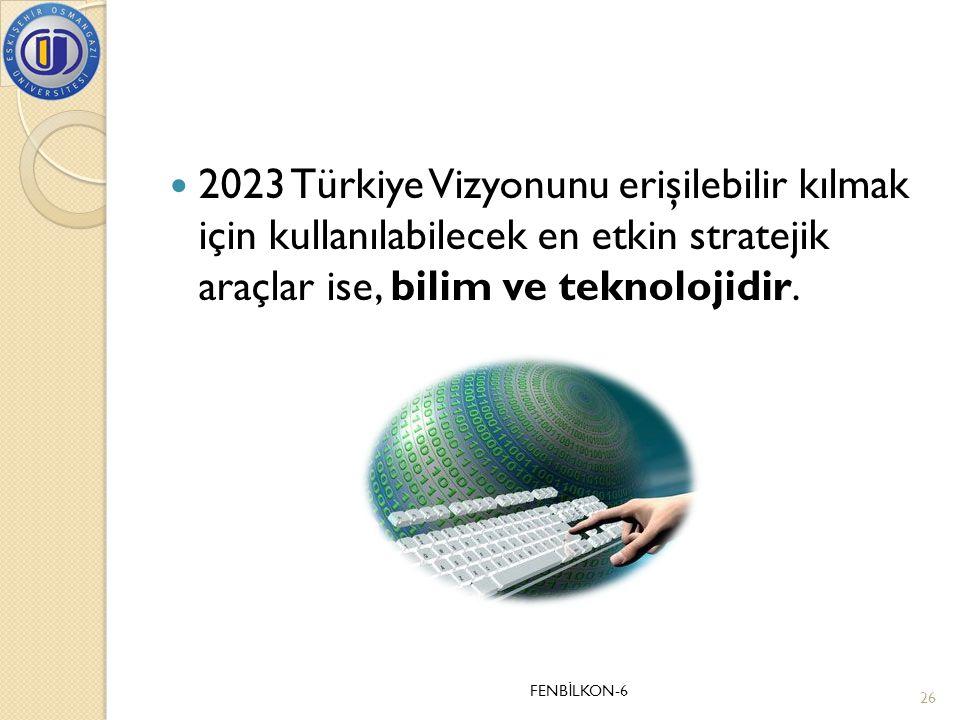  2023 Türkiye Vizyonunu erişilebilir kılmak için kullanılabilecek en etkin stratejik araçlar ise, bilim ve teknolojidir. FENB İ LKON-6 26