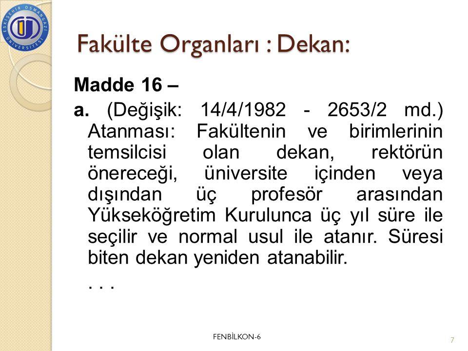 Fakülte Organları : Dekan: Madde 16 – a. (Değişik: 14/4/1982 - 2653/2 md.) Atanması: Fakültenin ve birimlerinin temsilcisi olan dekan, rektörün önerec
