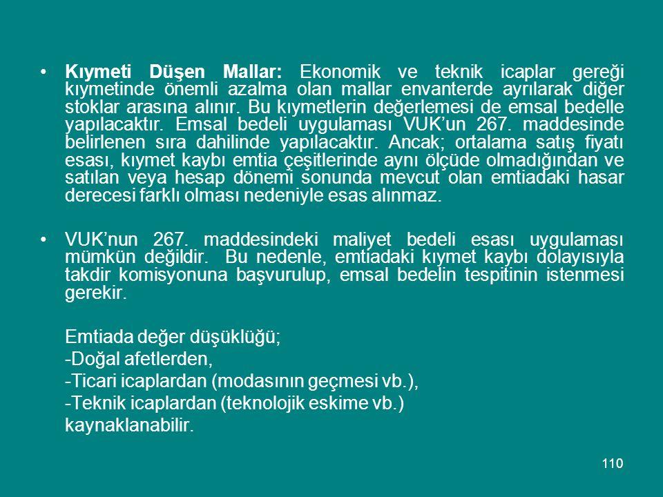 110 •Kıymeti Düşen Mallar: Ekonomik ve teknik icaplar gereği kıymetinde önemli azalma olan mallar envanterde ayrılarak diğer stoklar arasına alınır. B