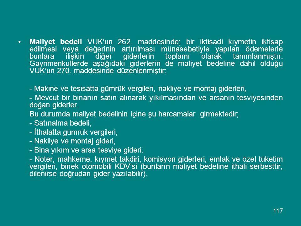 117 •Maliyet bedeli VUK'un 262. maddesinde; bir iktisadi kıymetin iktisap edilmesi veya değerinin artırılması münasebetiyle yapılan ödemelerle bunlara