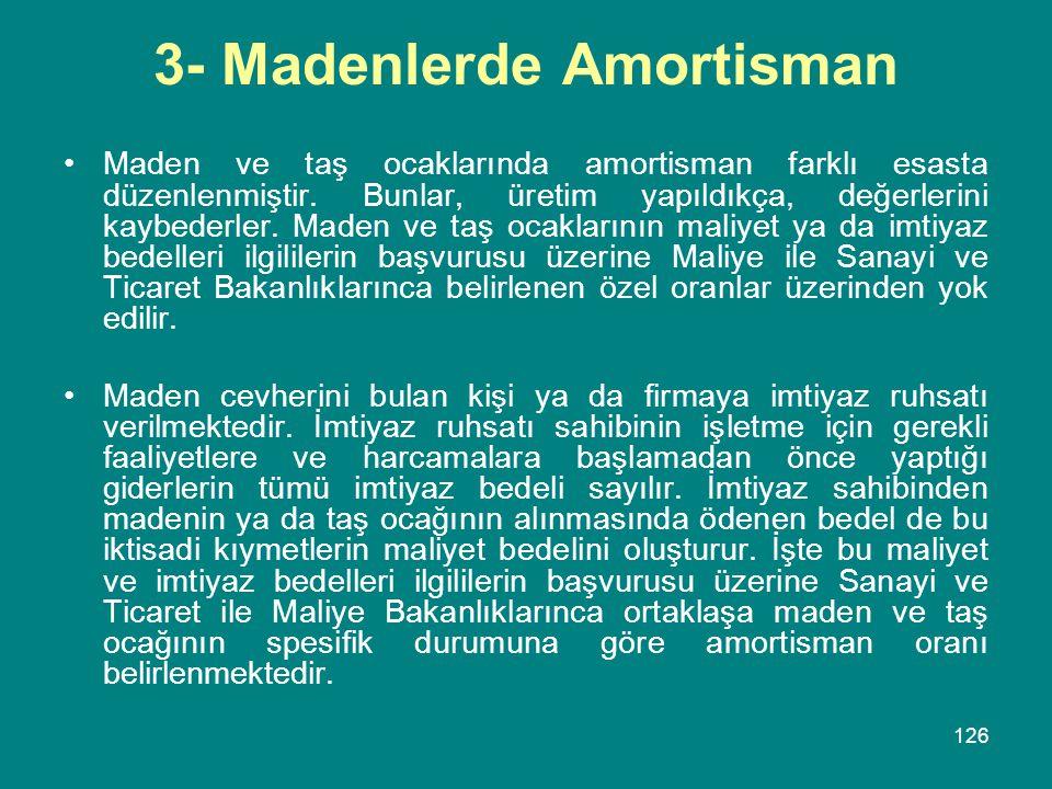 126 3- Madenlerde Amortisman •Maden ve taş ocaklarında amortisman farklı esasta düzenlenmiştir. Bunlar, üretim yapıldıkça, değerlerini kaybederler. Ma