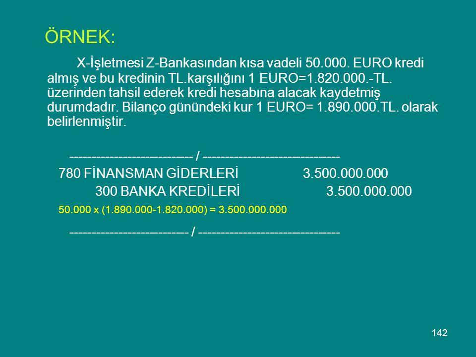 142 ÖRNEK: X-İşletmesi Z-Bankasından kısa vadeli 50.000. EURO kredi almış ve bu kredinin TL.karşılığını 1 EURO=1.820.000.-TL. üzerinden tahsil ederek