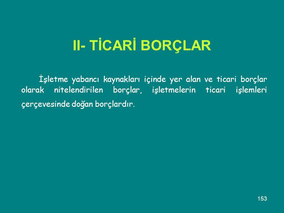 153 II- TİCARİ BORÇLAR İşletme yabancı kaynakları içinde yer alan ve ticari borçlar olarak nitelendirilen borçlar, işletmelerin ticari işlemleri çerçe