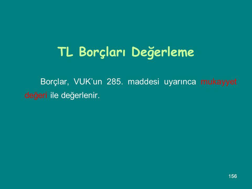156 TL Borçları Değerleme Borçlar, VUK'un 285. maddesi uyarınca mukayyet değeri ile değerlenir.