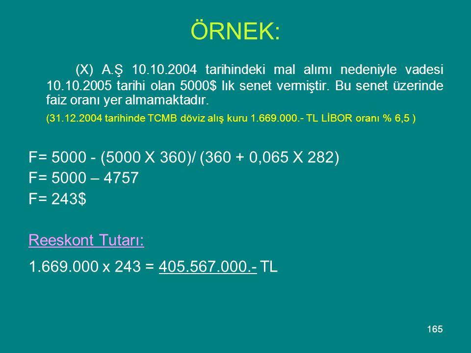 165 ÖRNEK: (X) A.Ş 10.10.2004 tarihindeki mal alımı nedeniyle vadesi 10.10.2005 tarihi olan 5000$ lık senet vermiştir. Bu senet üzerinde faiz oranı ye