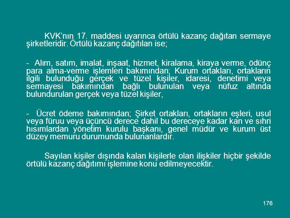 176 KVK'nın 17. maddesi uyarınca örtülü kazanç dağıtan sermaye şirketleridir. Örtülü kazanç dağıtılan ise; - Alım, satım, imalat, inşaat, hizmet, kira