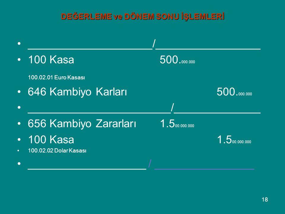 18 DEĞERLEME ve DÖNEM SONU İŞLEMLERİ •____________________/_________________ •100 Kasa 500. 000.000 100.02.01 Euro Kasası •646 Kambiyo Karları 500. 00