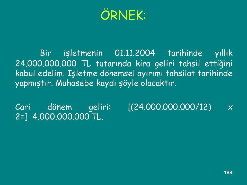 188 ÖRNEK: Bir işletmenin 01.11.2004 tarihinde yıllık 24.000.000.000 TL tutarında kira geliri tahsil ettiğini kabul edelim. İşletme dönemsel ayırımı t