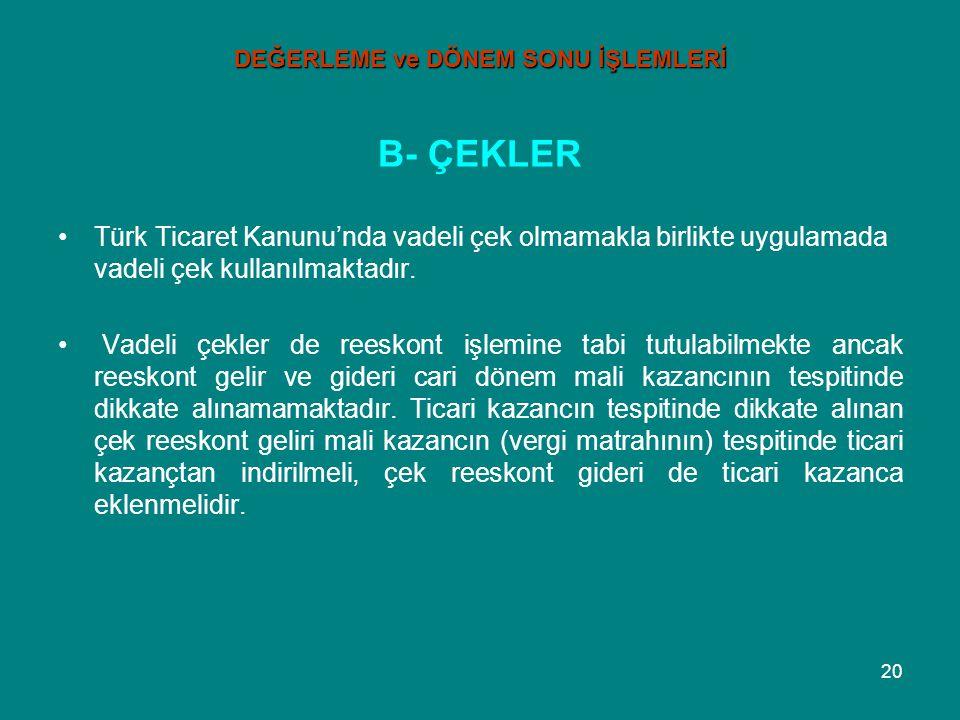 20 DEĞERLEME ve DÖNEM SONU İŞLEMLERİ B- ÇEKLER •Türk Ticaret Kanunu'nda vadeli çek olmamakla birlikte uygulamada vadeli çek kullanılmaktadır. • Vadeli