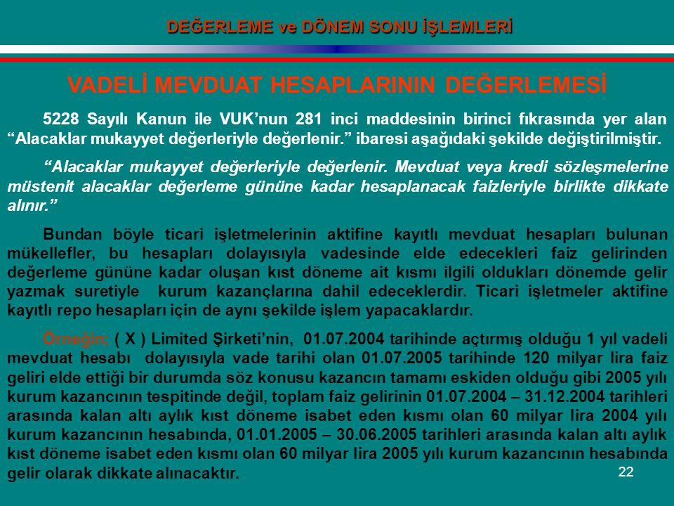 22 DEĞERLEME ve DÖNEM SONU İŞLEMLERİ VADELİ MEVDUAT HESAPLARININ DEĞERLEMESİ 5228 Sayılı Kanun ile VUK'nun 281 inci maddesinin birinci fıkrasında yer