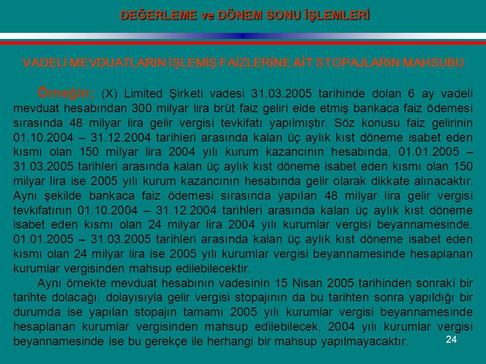 24 DEĞERLEME ve DÖNEM SONU İŞLEMLERİ VADELİ MEVDUATLARIN İŞLEMİŞ FAİZLERİNE AİT STOPAJLARIN MAHSUBU Örneğin; (X) Limited Şirketi vadesi 31.03.2005 tar