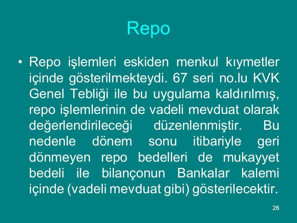 26 Repo •Repo işlemleri eskiden menkul kıymetler içinde gösterilmekteydi. 67 seri no.lu KVK Genel Tebliği ile bu uygulama kaldırılmış, repo işlemlerin
