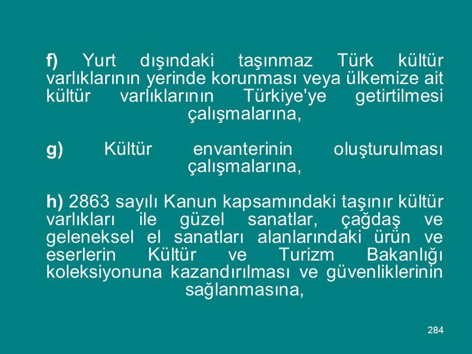 284 f) Yurt dışındaki taşınmaz Türk kültür varlıklarının yerinde korunması veya ülkemize ait kültür varlıklarının Türkiye'ye getirtilmesi çalışmaların