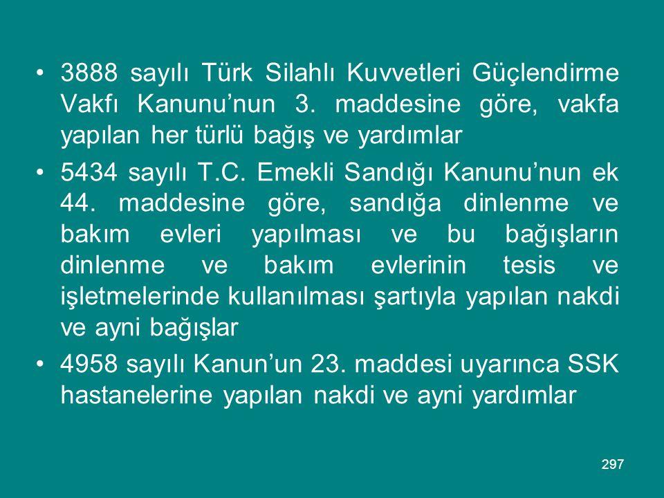 297 •3888 sayılı Türk Silahlı Kuvvetleri Güçlendirme Vakfı Kanunu'nun 3. maddesine göre, vakfa yapılan her türlü bağış ve yardımlar •5434 sayılı T.C.
