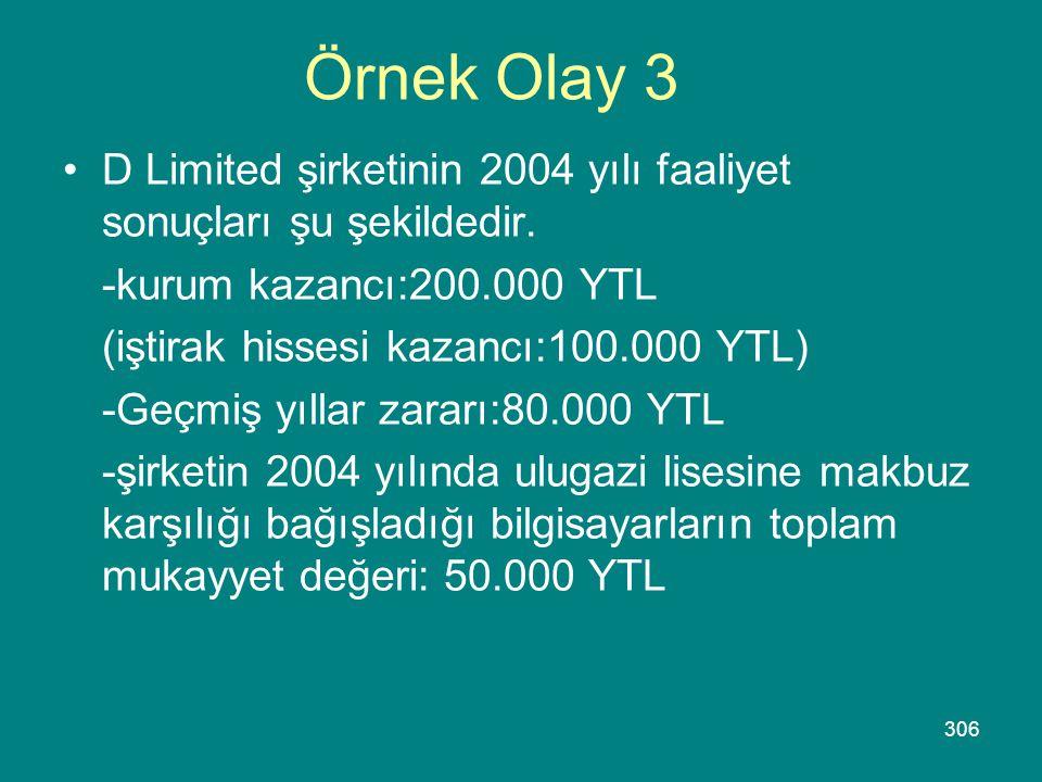 306 Örnek Olay 3 •D Limited şirketinin 2004 yılı faaliyet sonuçları şu şekildedir. -kurum kazancı:200.000 YTL (iştirak hissesi kazancı:100.000 YTL) -G