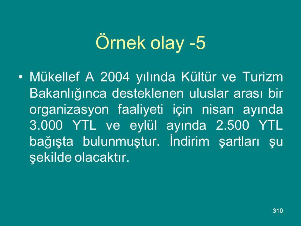 310 Örnek olay -5 •Mükellef A 2004 yılında Kültür ve Turizm Bakanlığınca desteklenen uluslar arası bir organizasyon faaliyeti için nisan ayında 3.000