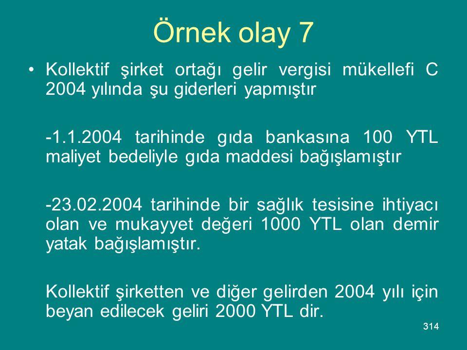 314 Örnek olay 7 •Kollektif şirket ortağı gelir vergisi mükellefi C 2004 yılında şu giderleri yapmıştır -1.1.2004 tarihinde gıda bankasına 100 YTL mal