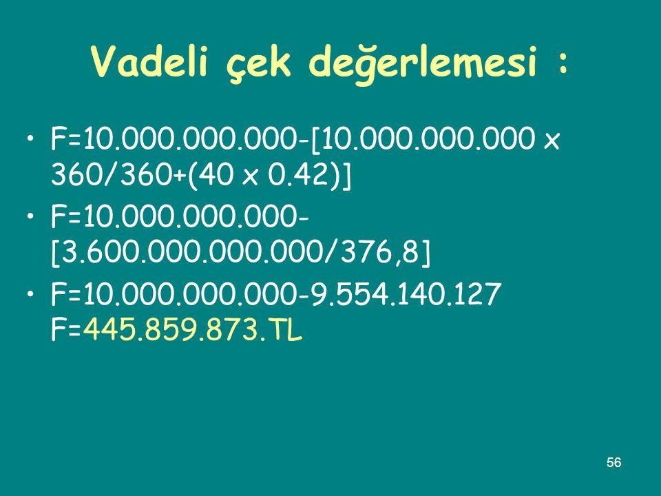 56 Vadeli çek değerlemesi : •F=10.000.000.000-[10.000.000.000 x 360/360+(40 x 0.42)] •F=10.000.000.000- [3.600.000.000.000/376,8] •F=10.000.000.000-9.