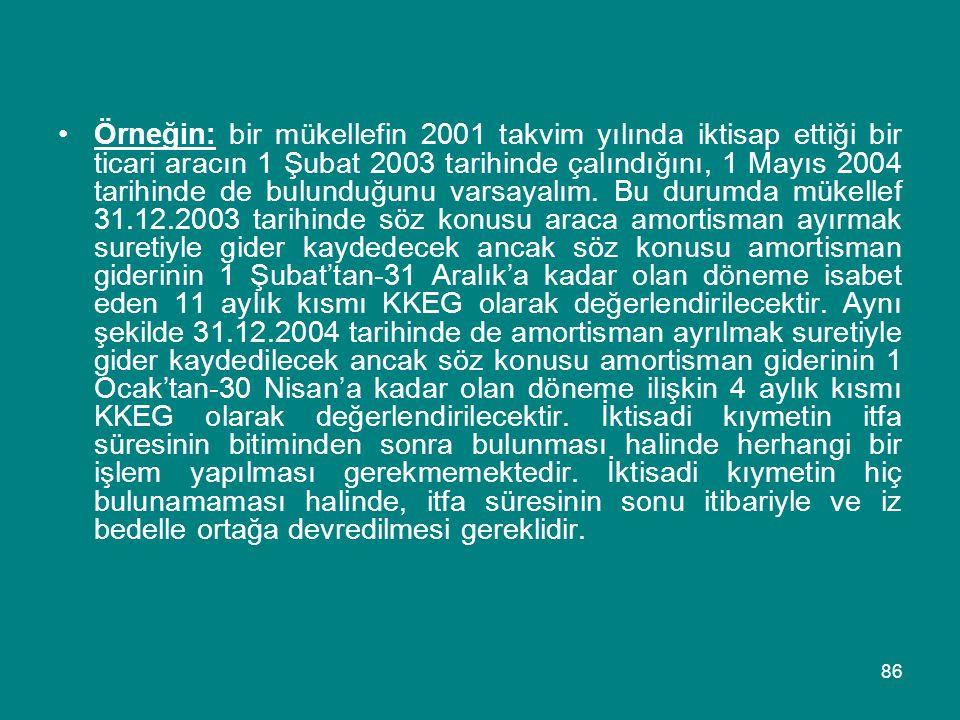 86 •Örneğin: bir mükellefin 2001 takvim yılında iktisap ettiği bir ticari aracın 1 Şubat 2003 tarihinde çalındığını, 1 Mayıs 2004 tarihinde de bulundu