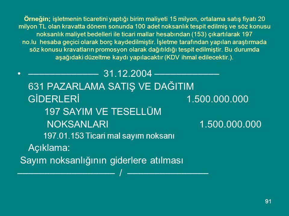 91 Örneğin; işletmenin ticaretini yaptığı birim maliyeti 15 milyon, ortalama satış fiyatı 20 milyon TL olan kravatta dönem sonunda 100 adet noksanlık