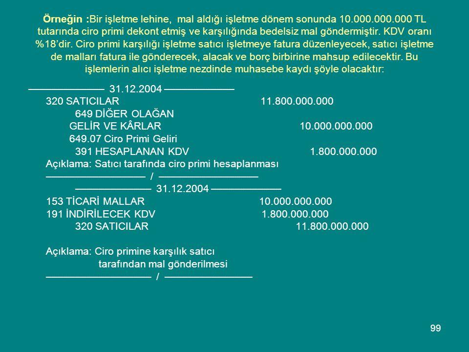 99 Örneğin :Bir işletme lehine, mal aldığı işletme dönem sonunda 10.000.000.000 TL tutarında ciro primi dekont etmiş ve karşılığında bedelsiz mal gönd